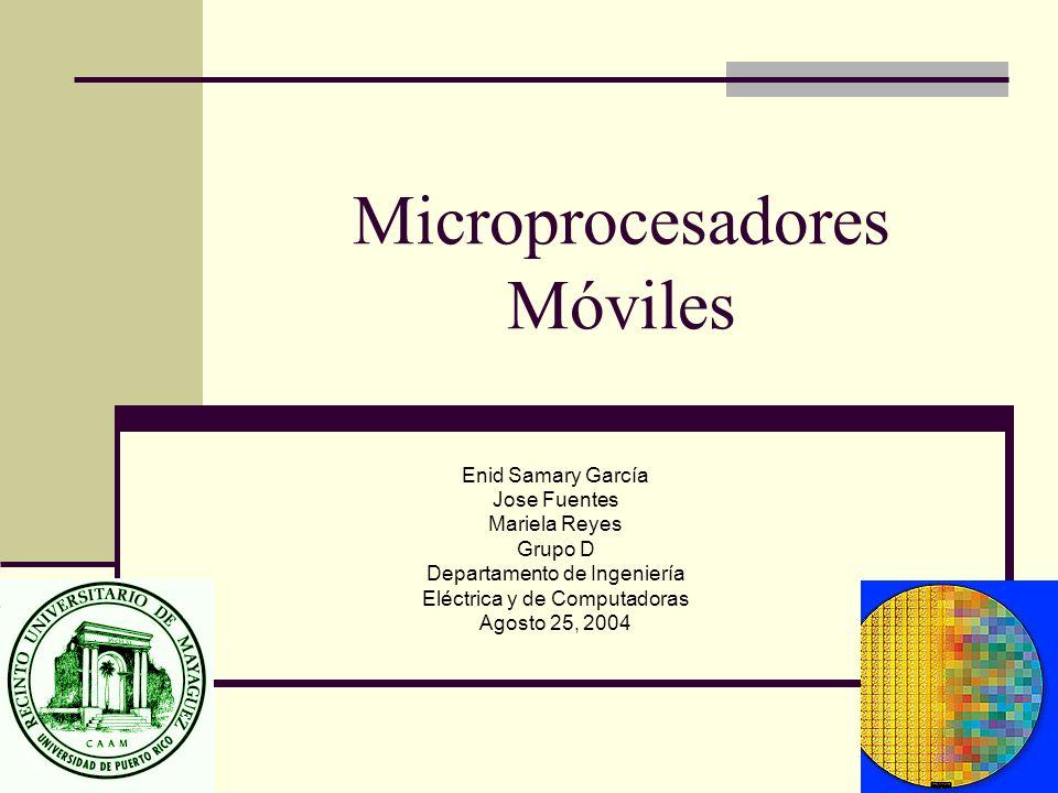Microprocesadores Móviles Enid Samary García Jose Fuentes Mariela Reyes Grupo D Departamento de Ingeniería Eléctrica y de Computadoras Agosto 25, 2004