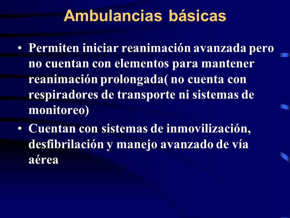 Ambulancias básicas Permiten iniciar reanimación avanzada pero no cuentan con elementos para mantener reanimación prolongada( no cuenta con respiradores de transporte ni sistemas de monitoreo) Cuentan con sistemas de inmovilización, desfibrilación y manejo avanzado de vía aérea