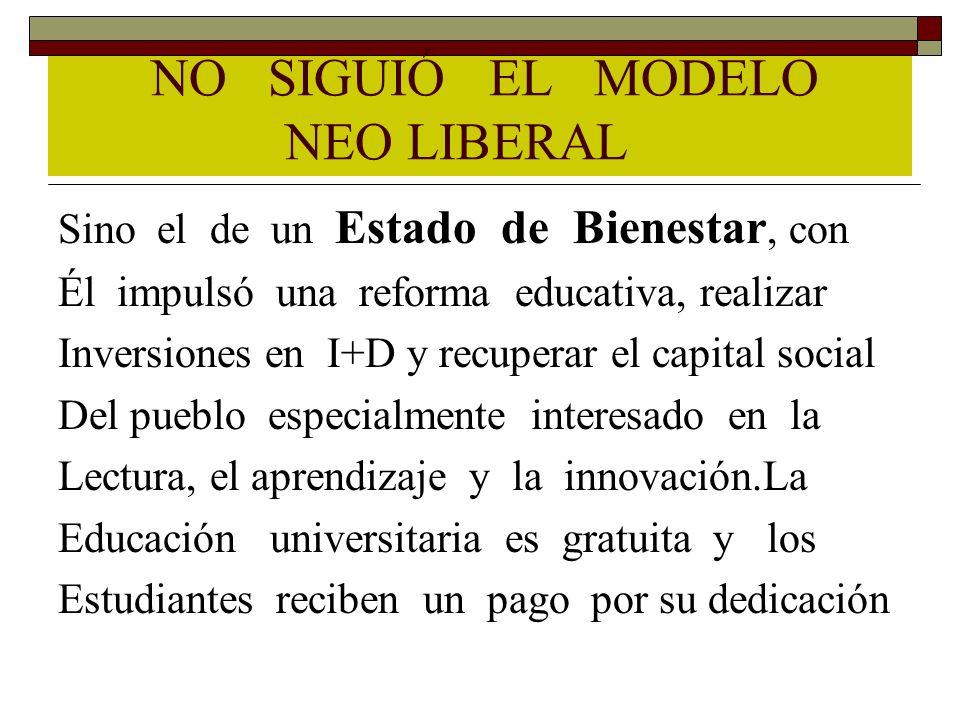 NO SIGUIÓ EL MODELO NEO LIBERAL Sino el de un Estado de Bienestar, con Él impulsó una reforma educativa, realizar Inversiones en I+D y recuperar el ca