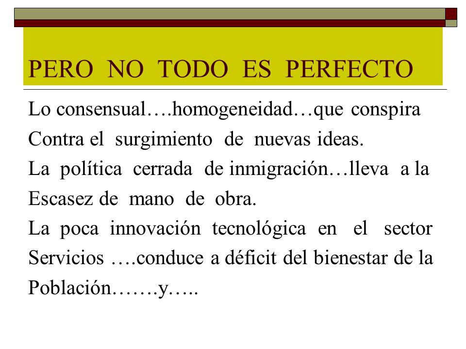 PERO NO TODO ES PERFECTO Lo consensual….homogeneidad…que conspira Contra el surgimiento de nuevas ideas. La política cerrada de inmigración…lleva a la