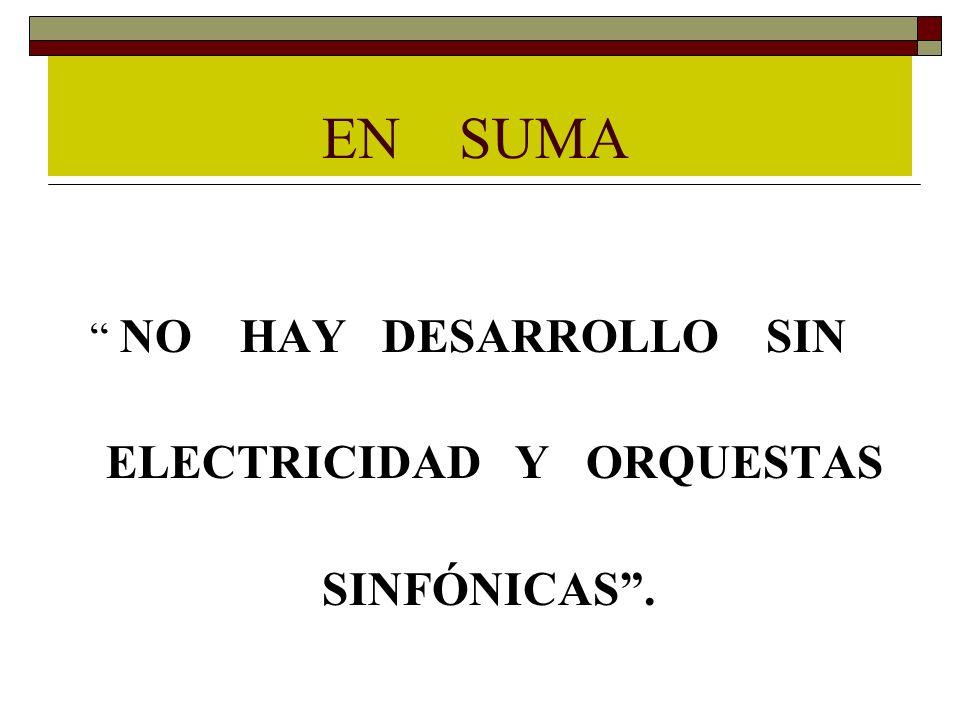 EN SUMA NO HAY DESARROLLO SIN ELECTRICIDAD Y ORQUESTAS SINFÓNICAS.
