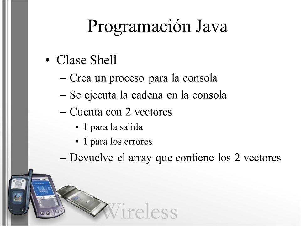 Programación Java Clase Shell –Crea un proceso para la consola –Se ejecuta la cadena en la consola –Cuenta con 2 vectores 1 para la salida 1 para los