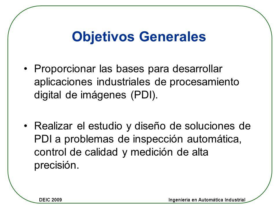 DEIC 2009 Ingeniería en Automática Industrial Objetivos Generales Proporcionar las bases para desarrollar aplicaciones industriales de procesamiento digital de imágenes (PDI).
