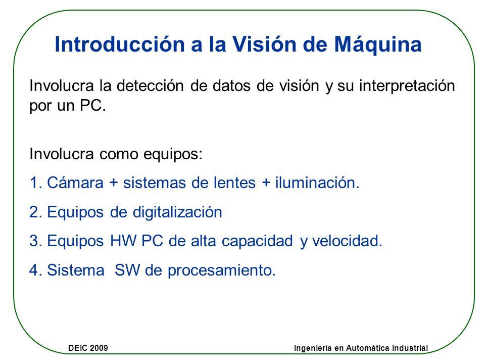 DEIC 2009 Ingeniería en Automática Industrial Introducción a la Visión de Máquina Involucra la detección de datos de visión y su interpretación por un PC.