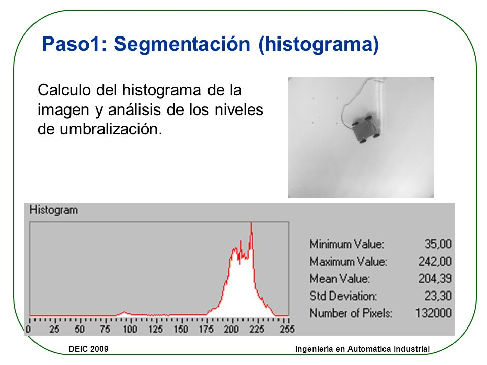 DEIC 2009 Ingeniería en Automática Industrial Paso1: Segmentación (histograma) Calculo del histograma de la imagen y análisis de los niveles de umbralización.