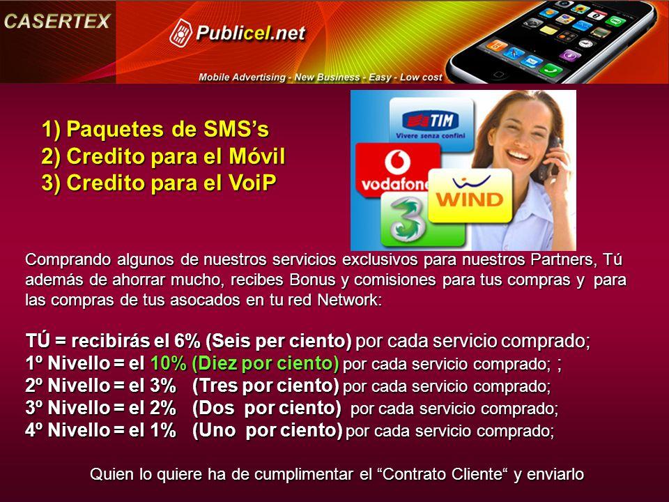 Comprando algunos de nuestros servicios exclusivos para nuestros Partners, Tú además de ahorrar mucho, recibes Bonus y comisiones para tus compras y para las compras de tus asocados en tu red Network: TÚ = recibirás el 6% (Seis per ciento) por cada servicio comprado; 1º Nivello = el 10% (Diez por ciento) por cada servicio comprado; ; 2º Nivello = el 3% (Tres por ciento) por cada servicio comprado; 3º Nivello = el 2% (Dos por ciento) por cada servicio comprado; 4º Nivello = el 1% (Uno por ciento) por cada servicio comprado; Quien lo quiere ha de cumplimentar el Contrato Cliente y enviarlo 1)Paquetes de SMSs 2)Credito para el Móvil 3)Credito para el VoiP