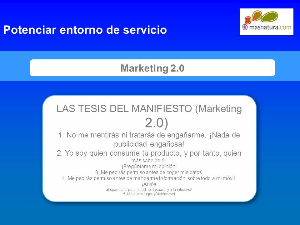 9 Marketing 2.0 Potenciar entorno de servicio LAS TESIS DEL MANIFIESTO (Marketing 2.0) 1. No me mentirás ni tratarás de engañarme. ¡Nada de publicidad