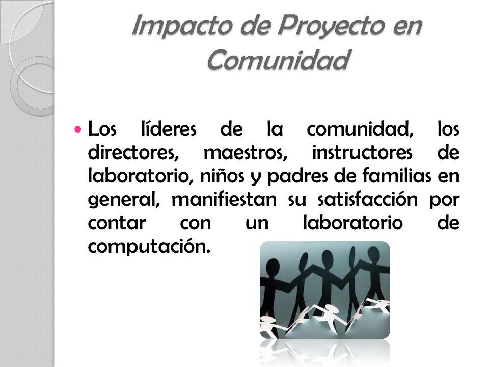 Los líderes de la comunidad, los directores, maestros, instructores de laboratorio, niños y padres de familias en general, manifiestan su satisfacción por contar con un laboratorio de computación.