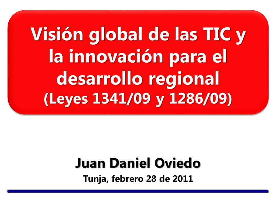 Visión global de las TIC y la innovación para el desarrollo regional (Leyes 1341/09 y 1286/09) Juan Daniel Oviedo Tunja, febrero 28 de 2011