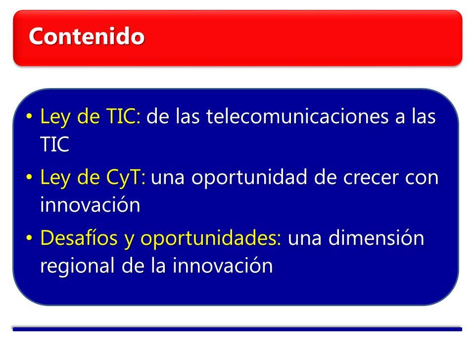 Contenido Ley de TIC: de las telecomunicaciones a las TIC Ley de TIC: de las telecomunicaciones a las TIC Ley de CyT: una oportunidad de crecer con innovación Ley de CyT: una oportunidad de crecer con innovación Desafíos y oportunidades: una dimensión regional de la innovación Desafíos y oportunidades: una dimensión regional de la innovación