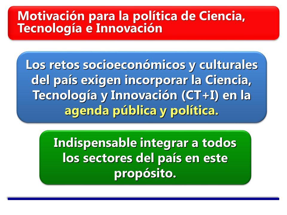 Motivación para la política de Ciencia, Tecnología e Innovación Los retos socioeconómicos y culturales del país exigen incorporar la Ciencia, Tecnología y Innovación (CT+I) en la agenda pública y política.
