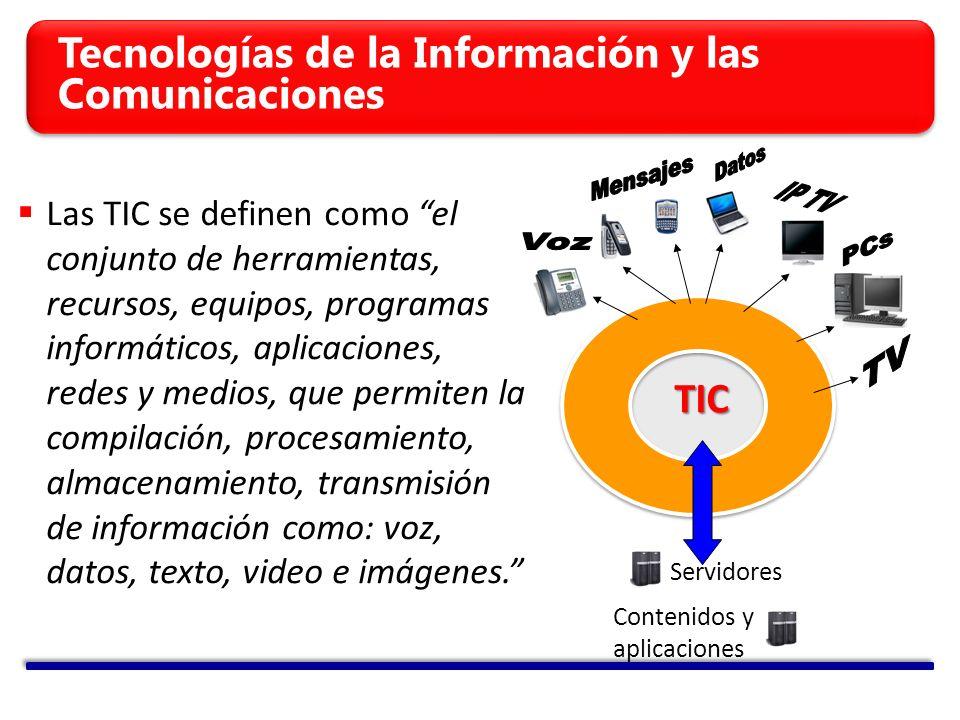 Tecnologías de la Información y las Comunicaciones Red IP TIC Servidores Contenidos y aplicaciones Las TIC se definen como el conjunto de herramientas, recursos, equipos, programas informáticos, aplicaciones, redes y medios, que permiten la compilación, procesamiento, almacenamiento, transmisión de información como: voz, datos, texto, video e imágenes.