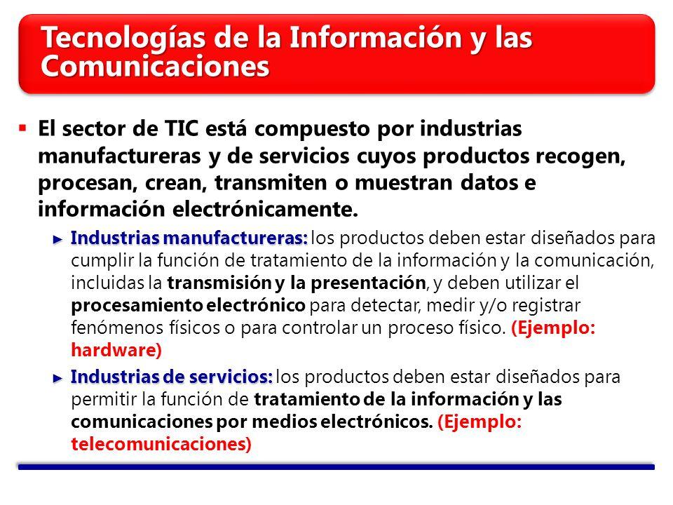 Tecnologías de la Información y las Comunicaciones El sector de TIC está compuesto por industrias manufactureras y de servicios cuyos productos recogen, procesan, crean, transmiten o muestran datos e información electrónicamente.