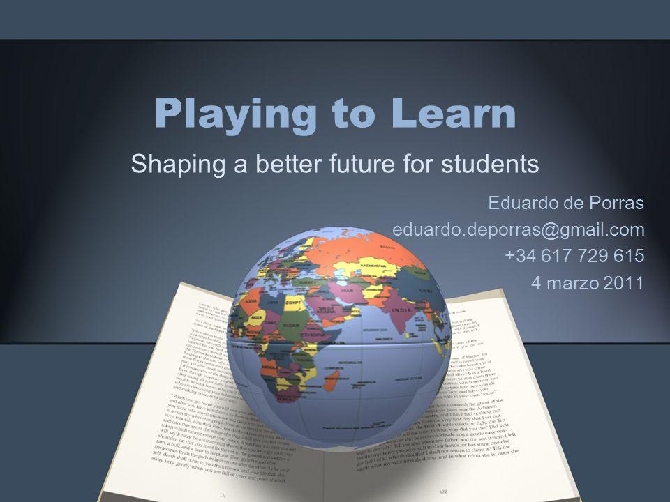 Playing to Learn Shaping a better future for students Eduardo de Porras eduardo.deporras@gmail.com +34 617 729 615 4 marzo 2011