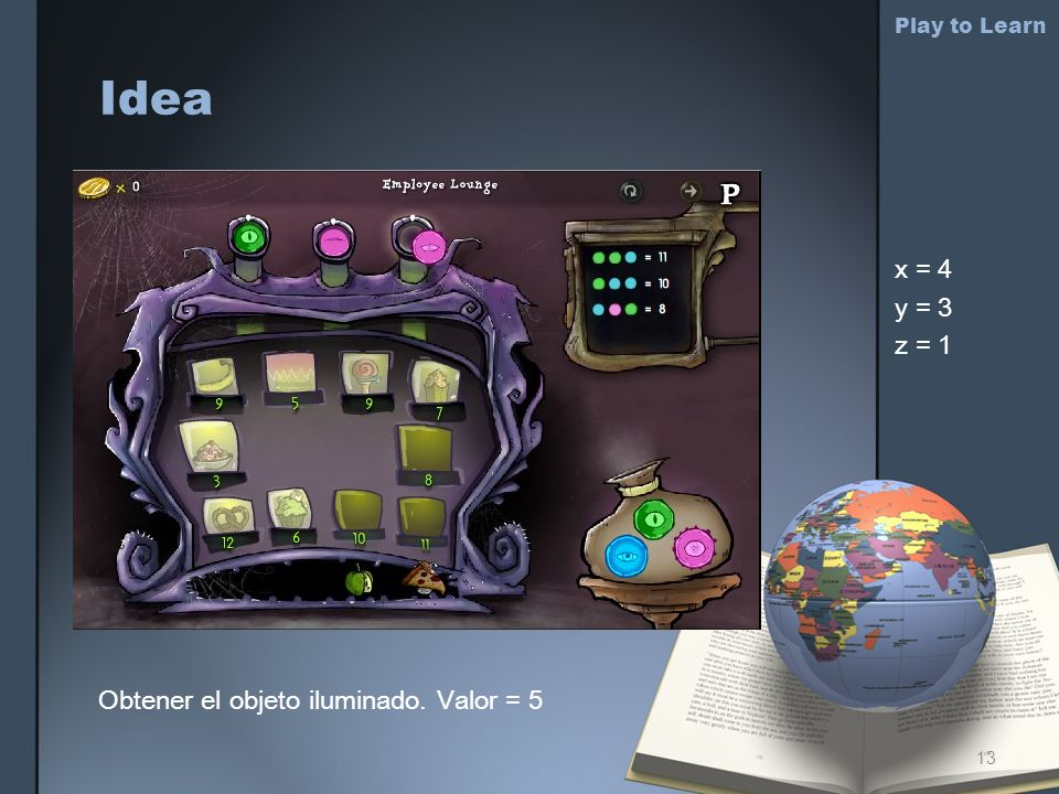 Idea Play to Learn x = 4 y = 3 z = 1 Obtener el objeto iluminado. Valor = 5 13