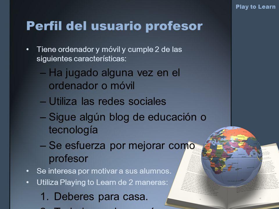 Perfil del usuario profesor Play to Learn Tiene ordenador y móvil y cumple 2 de las siguientes características: –Ha jugado alguna vez en el ordenador