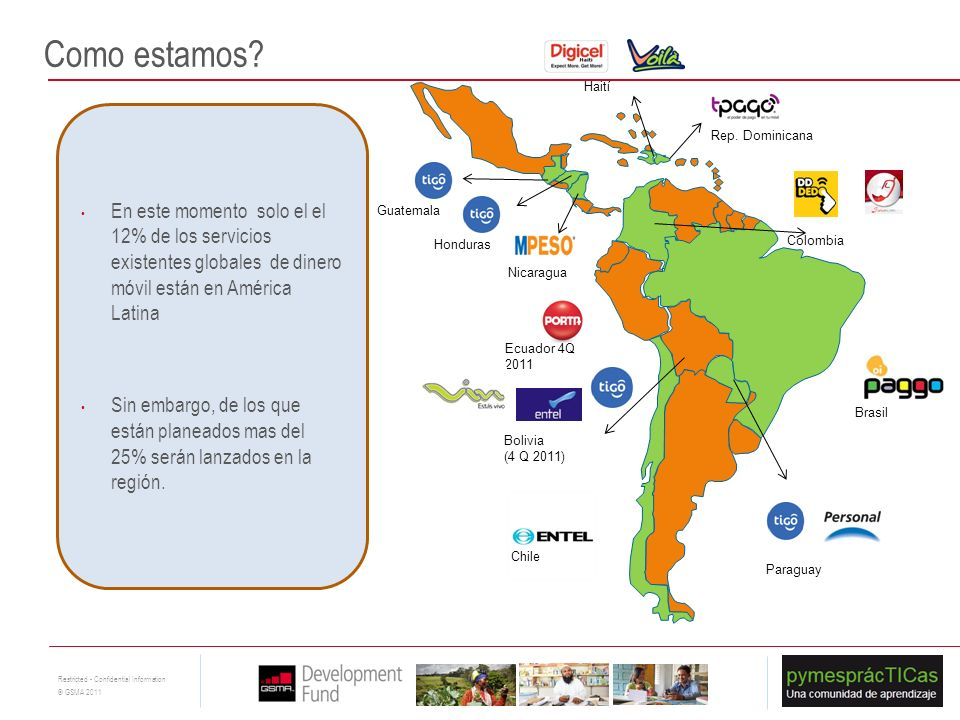 17 Restricted - Confidential Information © GSMA 2011 Paraguay Guatemala Bolivia (4 Q 2011) Honduras Ecuador 4Q 2011 Brasil Chile Haití Rep. Dominicana