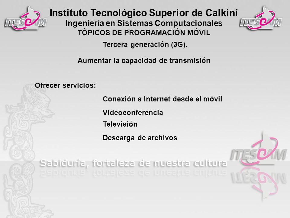 Instituto Tecnológico Superior de Calkiní Ingeniería en Sistemas Computacionales TÓPICOS DE PROGRAMACIÓN MÓVIL Tercera generación (3G). Aumentar la ca