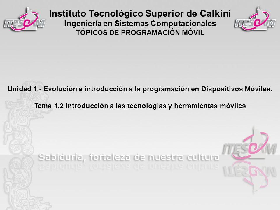 Instituto Tecnológico Superior de Calkiní Ingeniería en Sistemas Computacionales TÓPICOS DE PROGRAMACIÓN MÓVIL Unidad 1.- Evolución e introducción a l