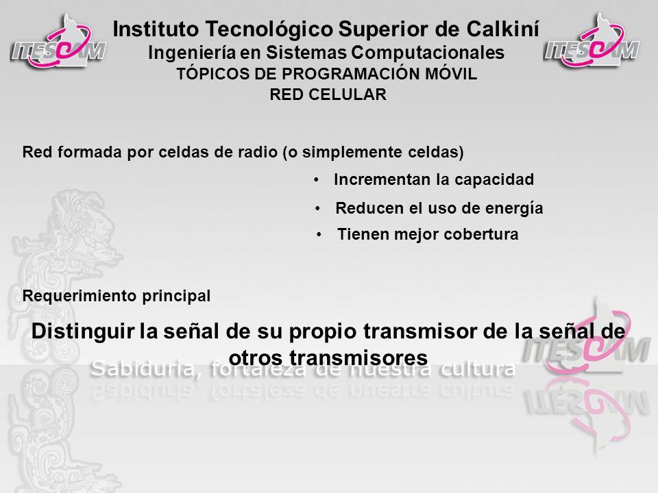 Instituto Tecnológico Superior de Calkiní Ingeniería en Sistemas Computacionales TÓPICOS DE PROGRAMACIÓN MÓVIL RED CELULAR Red formada por celdas de r