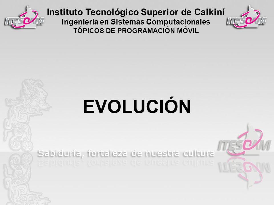 Instituto Tecnológico Superior de Calkiní Ingeniería en Sistemas Computacionales TÓPICOS DE PROGRAMACIÓN MÓVIL EVOLUCIÓN