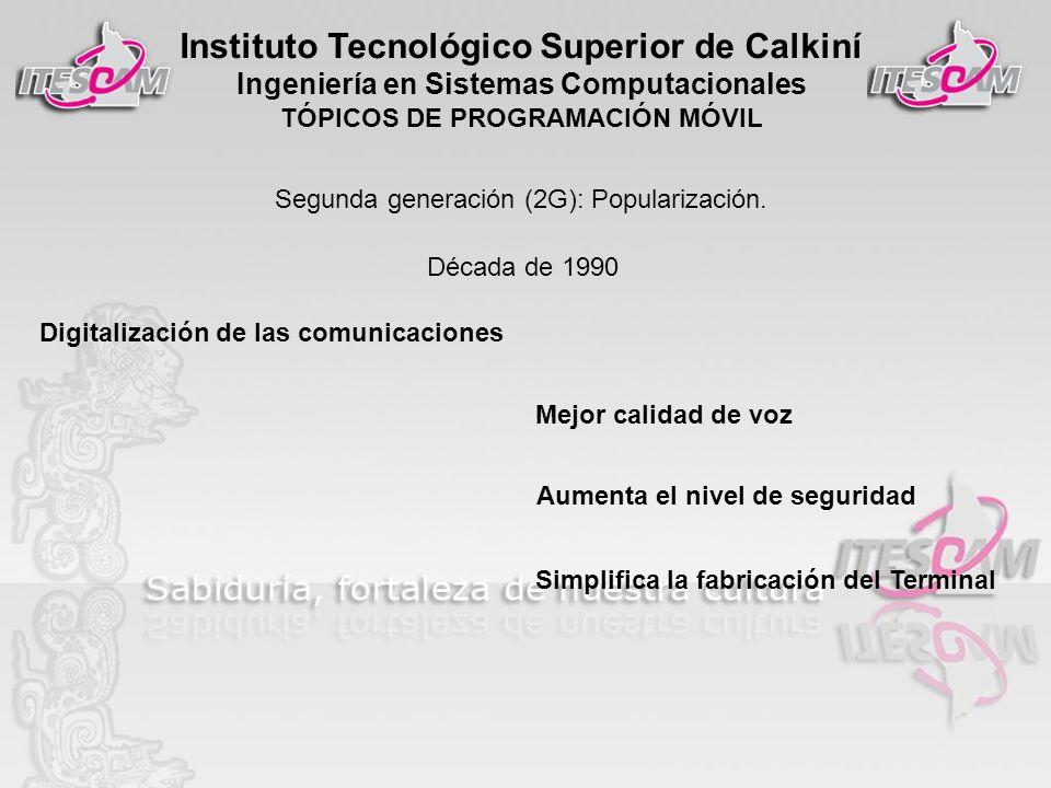 Instituto Tecnológico Superior de Calkiní Ingeniería en Sistemas Computacionales TÓPICOS DE PROGRAMACIÓN MÓVIL Segunda generación (2G): Popularización