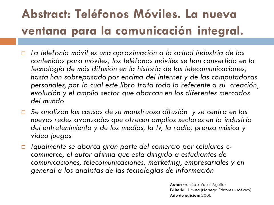 Abstract: Teléfonos Móviles. La nueva ventana para la comunicación integral. La telefonía móvil es una aproximación a la actual industria de los conte