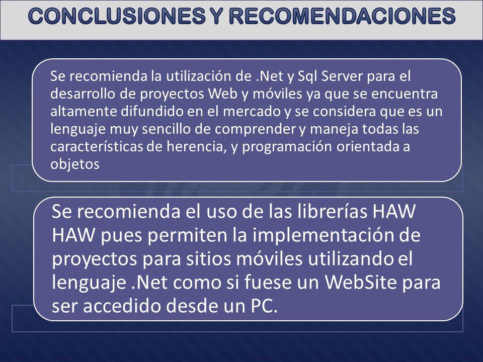 Se recomienda la utilización de.Net y Sql Server para el desarrollo de proyectos Web y móviles ya que se encuentra altamente difundido en el mercado y se considera que es un lenguaje muy sencillo de comprender y maneja todas las características de herencia, y programación orientada a objetos Se recomienda el uso de las librerías HAW HAW pues permiten la implementación de proyectos para sitios móviles utilizando el lenguaje.Net como si fuese un WebSite para ser accedido desde un PC.