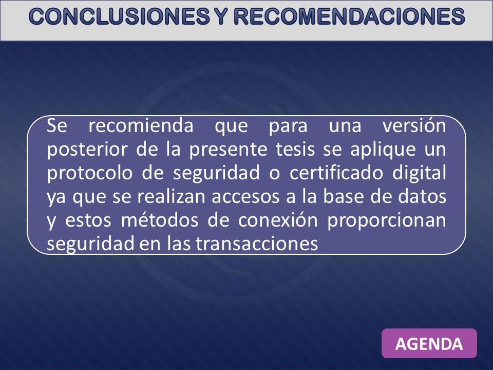 Se recomienda que para una versión posterior de la presente tesis se aplique un protocolo de seguridad o certificado digital ya que se realizan accesos a la base de datos y estos métodos de conexión proporcionan seguridad en las transacciones AGENDA