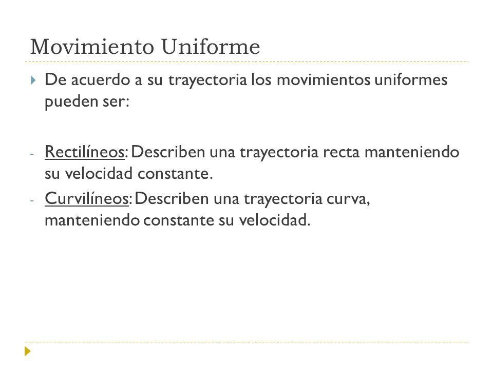Movimiento Uniforme De acuerdo a su trayectoria los movimientos uniformes pueden ser: - Rectilíneos: Describen una trayectoria recta manteniendo su ve