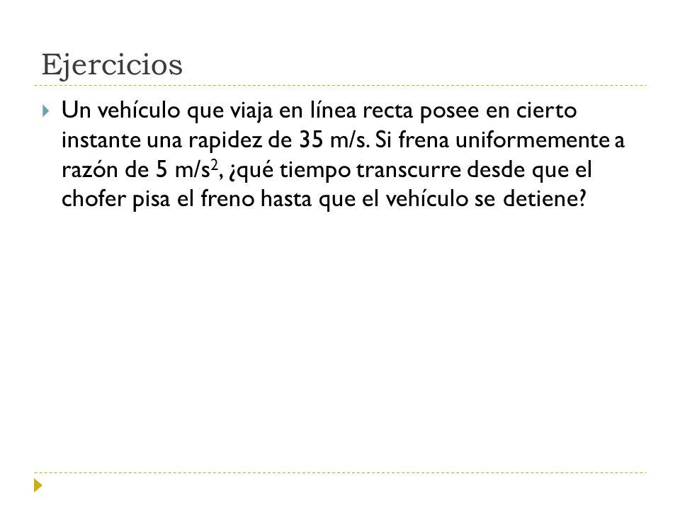 Ejercicios Un vehículo que viaja en línea recta posee en cierto instante una rapidez de 35 m/s. Si frena uniformemente a razón de 5 m/s 2, ¿qué tiempo
