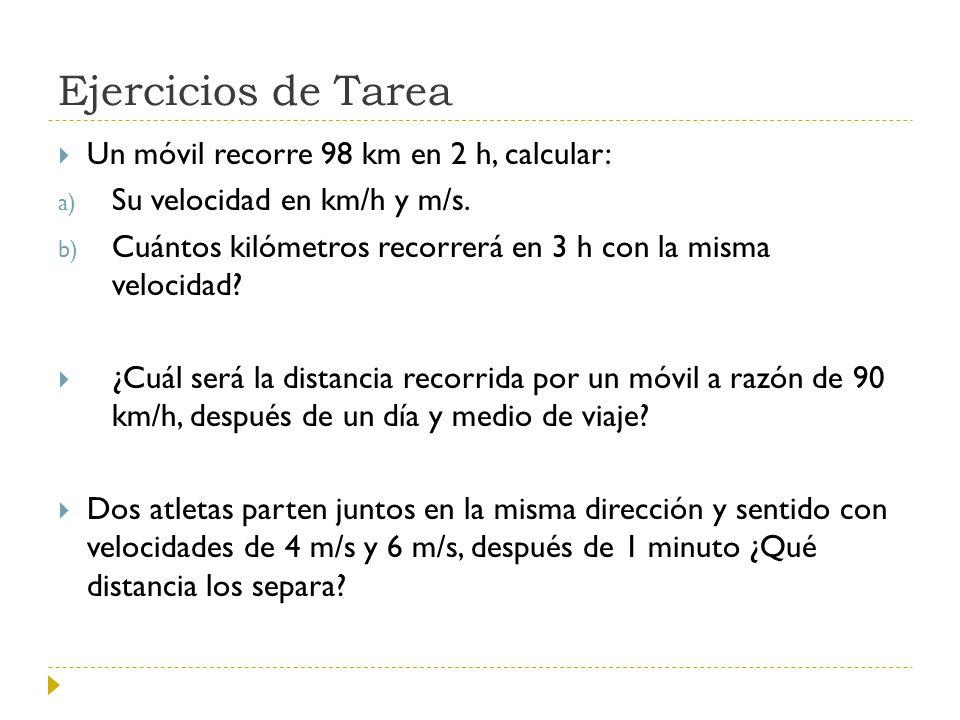 Ejercicios de Tarea Un móvil recorre 98 km en 2 h, calcular: a) Su velocidad en km/h y m/s. b) Cuántos kilómetros recorrerá en 3 h con la misma veloci
