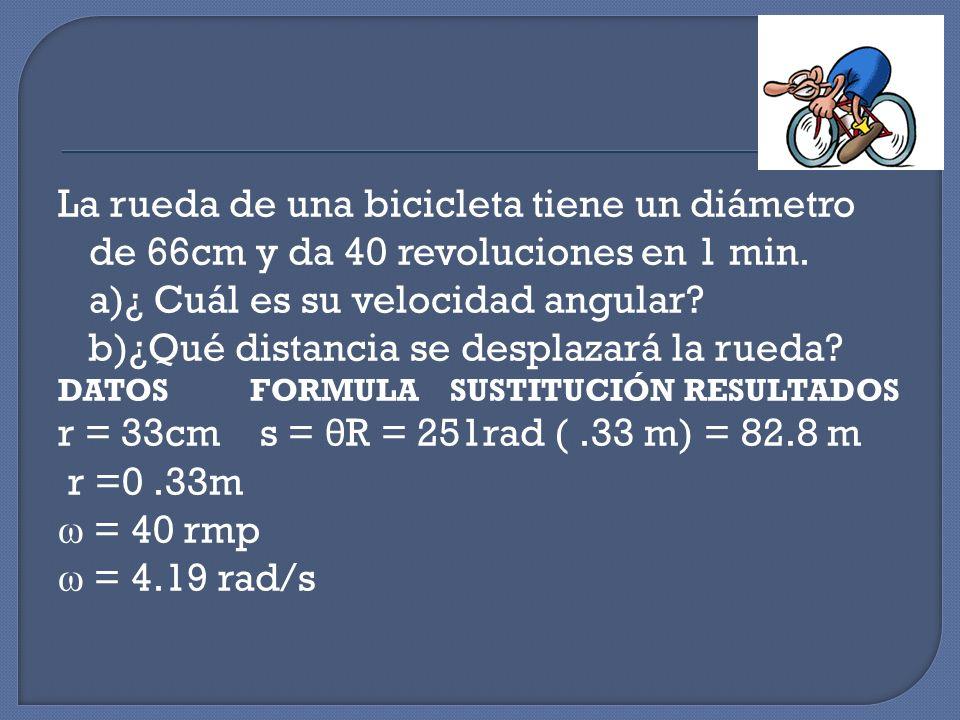La rueda de una bicicleta tiene un diámetro de 66cm y da 40 revoluciones en 1 min. a)¿ Cuál es su velocidad angular? b)¿Qué distancia se desplazará la