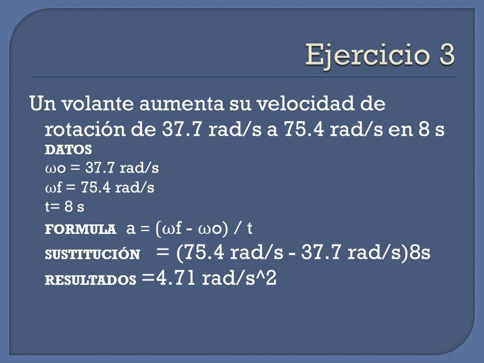 Un volante aumenta su velocidad de rotación de 37.7 rad/s a 75.4 rad/s en 8 s DATOS ω o = 37.7 rad/s ω f = 75.4 rad/s t= 8 s FORMULA a = ( ω f - ω o)