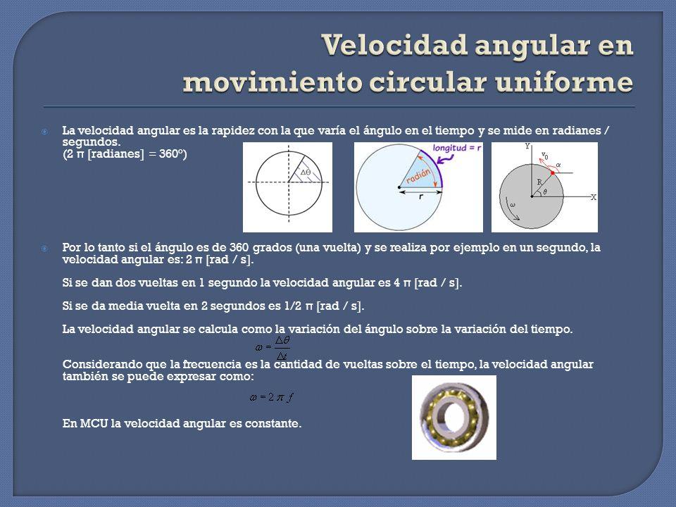 La velocidad angular es la rapidez con la que varía el ángulo en el tiempo y se mide en radianes / segundos. (2 π [radianes] = 360°) Por lo tanto si e