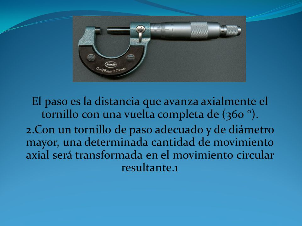 1.La cantidad de rotación de un tornillo de precisión puede ser directa y precisamente relacionada con una cierta cantidad de movimiento axial (y vice