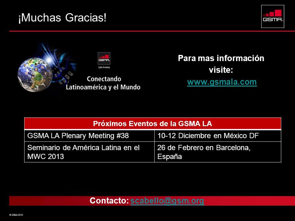 © GSMA 2012 Contacto: scabello@gsm.orgscabello@gsm.org ¡Muchas Gracias! Para mas información visite: www.gsmala.com Próximos Eventos de la GSMA LA GSM