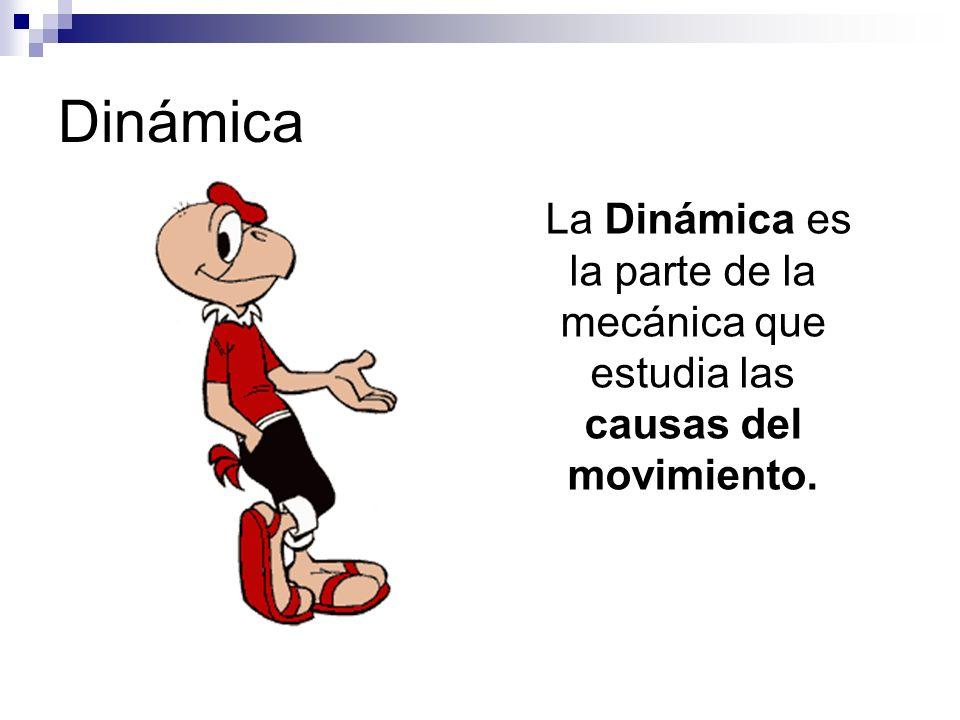 Dinámica La Dinámica es la parte de la mecánica que estudia las causas del movimiento.