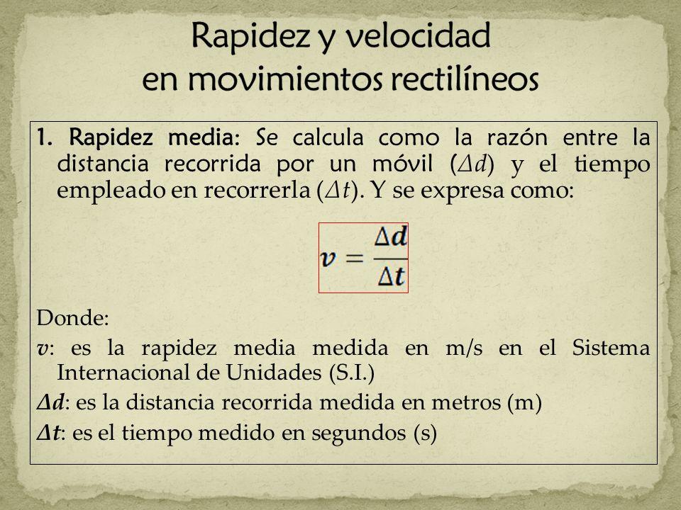1. Rapidez media: Se calcula como la razón entre la distancia recorrida por un móvil ( Δd) y el tiempo empleado en recorrerla (Δt). Y se expresa como: