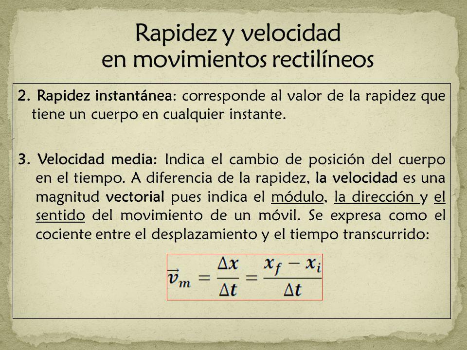 2. Rapidez instantánea: corresponde al valor de la rapidez que tiene un cuerpo en cualquier instante. 3. Velocidad media: Indica el cambio de posición
