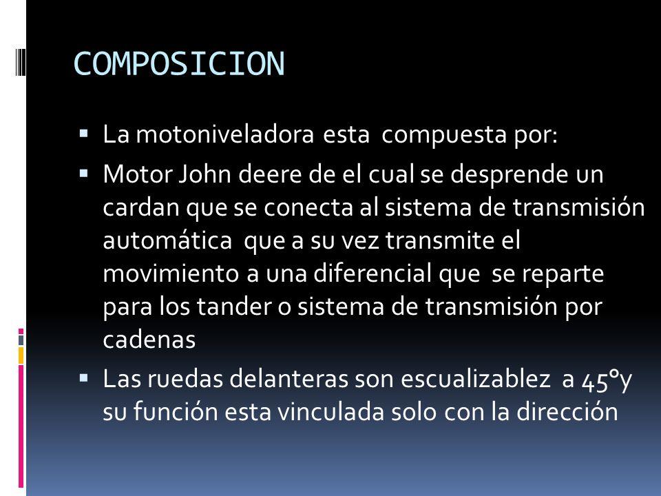 COMPOSICION La motoniveladora esta compuesta por: Motor John deere de el cual se desprende un cardan que se conecta al sistema de transmisión automática que a su vez transmite el movimiento a una diferencial que se reparte para los tander o sistema de transmisión por cadenas Las ruedas delanteras son escualizablez a 45°y su función esta vinculada solo con la dirección