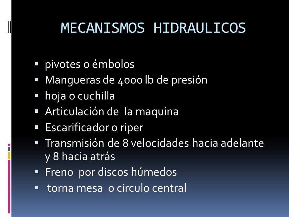 MECANISMOS HIDRAULICOS pivotes o émbolos Mangueras de 4000 lb de presión hoja o cuchilla Articulación de la maquina Escarificador o riper Transmisión de 8 velocidades hacia adelante y 8 hacia atrás Freno por discos húmedos torna mesa o circulo central