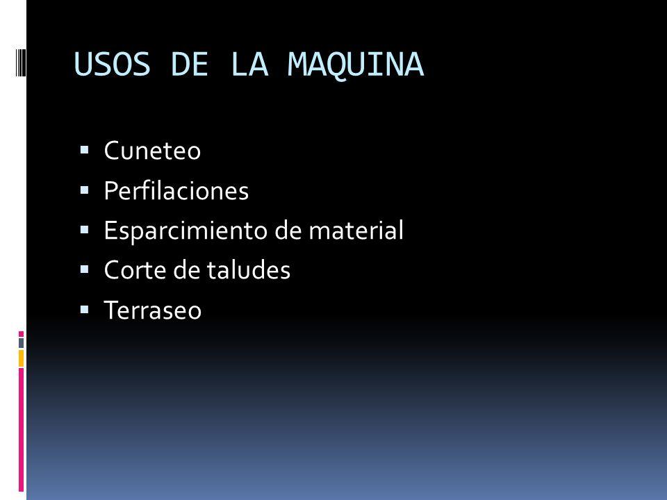 USOS DE LA MAQUINA Cuneteo Perfilaciones Esparcimiento de material Corte de taludes Terraseo