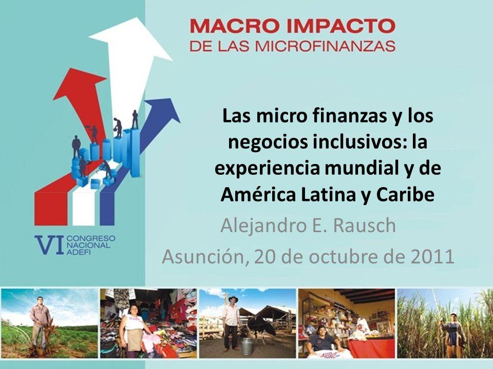 Las micro finanzas y los negocios inclusivos: la experiencia mundial y de América Latina y Caribe Alejandro E. Rausch Asunción, 20 de octubre de 2011