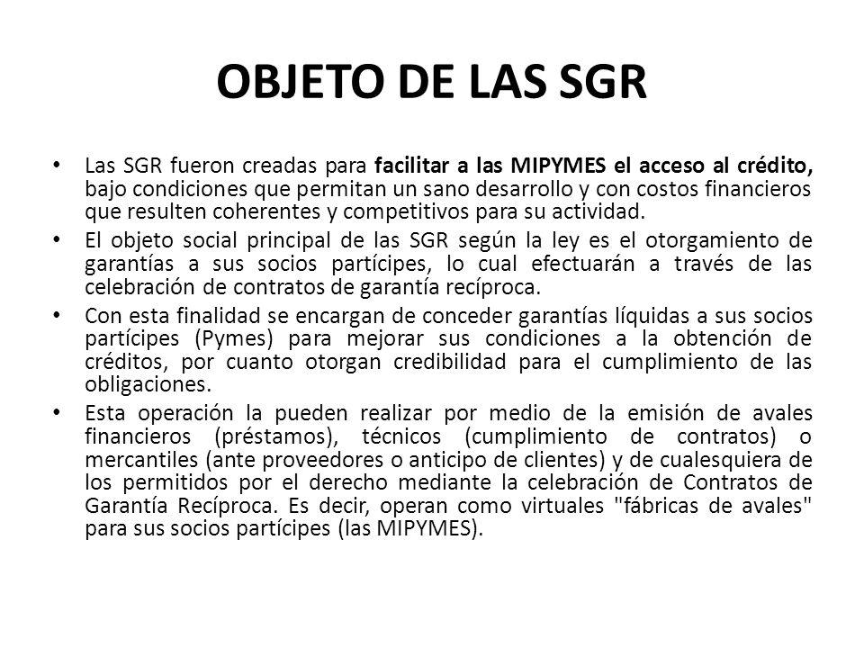 OBJETO DE LAS SGR Las SGR fueron creadas para facilitar a las MIPYMES el acceso al crédito, bajo condiciones que permitan un sano desarrollo y con cos