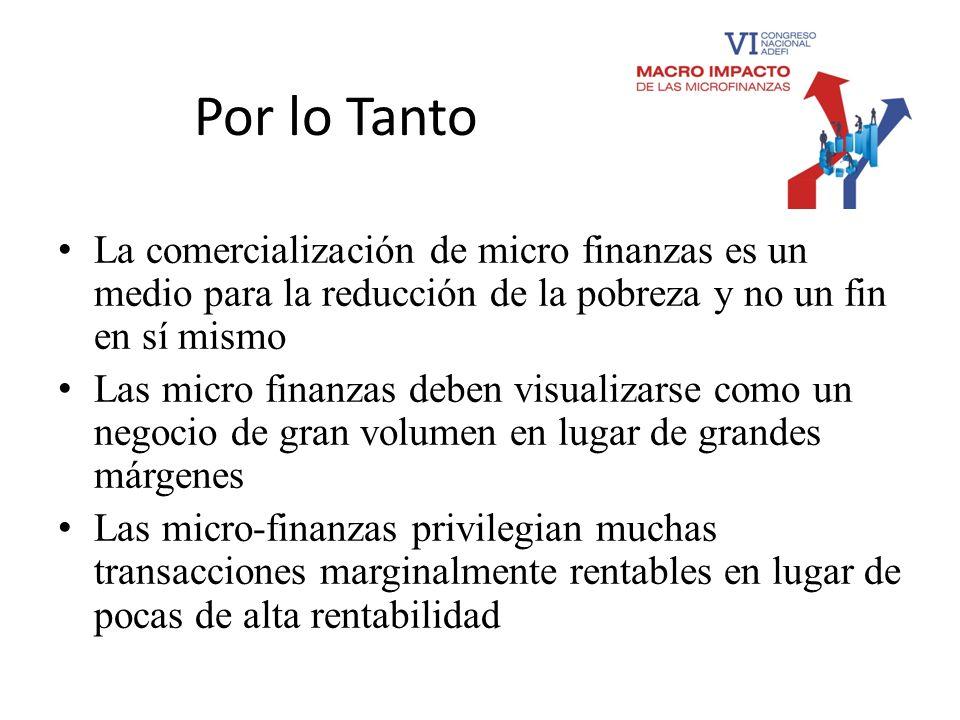 Por lo Tanto La comercialización de micro finanzas es un medio para la reducción de la pobreza y no un fin en sí mismo Las micro finanzas deben visual
