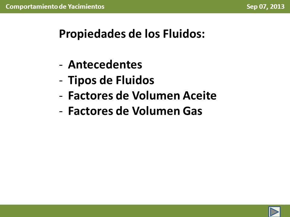 Comportamiento de Yacimientos Sep 07, 2013 Propiedades de los Fluidos: -Antecedentes -Tipos de Fluidos -Factores de Volumen Aceite -Factores de Volumen Gas
