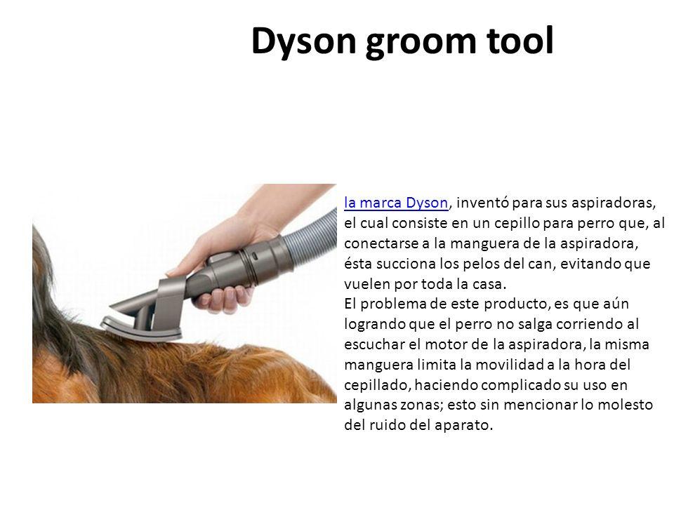 Dyson groom tool la marca Dysonla marca Dyson, inventó para sus aspiradoras, el cual consiste en un cepillo para perro que, al conectarse a la manguera de la aspiradora, ésta succiona los pelos del can, evitando que vuelen por toda la casa.