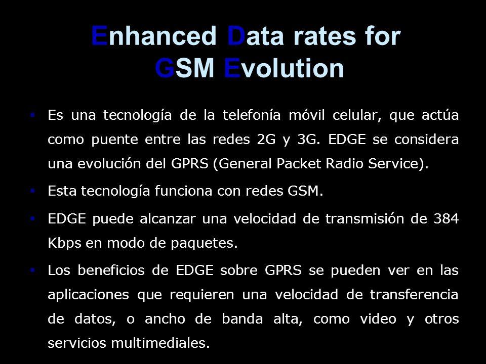 Enhanced Data rates for GSM Evolution Es una tecnología de la telefonía móvil celular, que actúa como puente entre las redes 2G y 3G. EDGE se consider