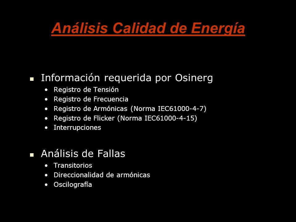 Análisis Calidad de Energía Información requerida por Osinerg Información requerida por Osinerg Registro de TensiónRegistro de Tensión Registro de FrecuenciaRegistro de Frecuencia Registro de Armónicas (Norma IEC61000-4-7)Registro de Armónicas (Norma IEC61000-4-7) Registro de Flicker (Norma IEC61000-4-15)Registro de Flicker (Norma IEC61000-4-15) InterrupcionesInterrupciones Análisis de Fallas Análisis de Fallas TransitoriosTransitorios Direccionalidad de armónicasDireccionalidad de armónicas OscilografíaOscilografía